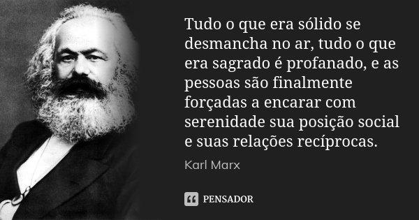 Tudo o que era sólido se desmancha no ar, tudo o que era sagrado é profanado, e as pessoas são finalmente forçadas a encarar com serenidade sua posição social e... Frase de Karl Marx.