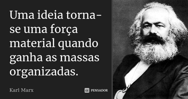 Uma ideia torna-se uma força material quando ganha as massas organizadas.... Frase de Karl Marx.