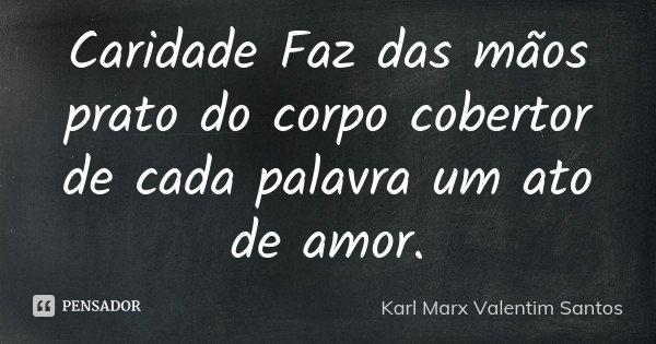 Caridade Faz das mãos prato do corpo cobertor de cada palavra um ato de amor.... Frase de Karl Marx Valentim Santos.