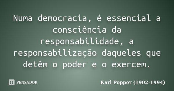 Numa democracia, é essencial a consciência da responsabilidade, a responsabilização daqueles que detêm o poder e o exercem.... Frase de Karl Popper (1902-1994).