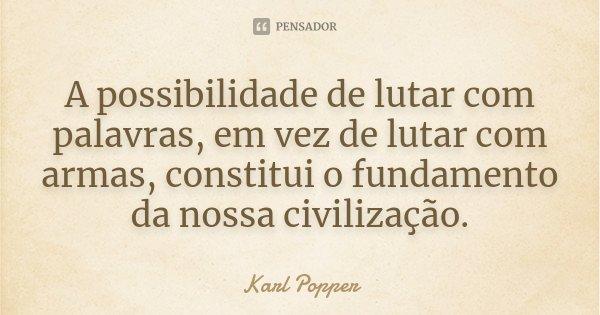 A possibilidade de lutar com palavras, em vez de lutar com armas, constitui o fundamento da nossa civilização.... Frase de Karl Popper.