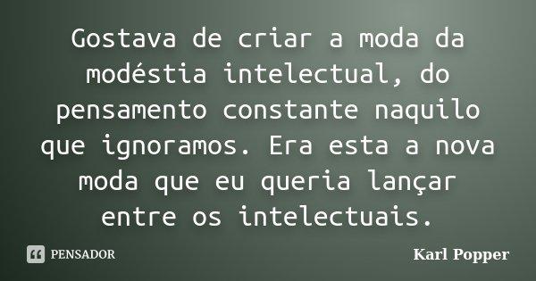 Gostava de criar a moda da modéstia intelectual, do pensamento constante naquilo que ignoramos.Era esta a nova moda que eu queria lançar entre os intelectuais.... Frase de Karl Popper.
