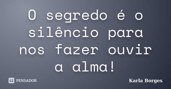 O segredo é o silêncio para nos fazer ouvir a alma!... Frase de Karla Borges.