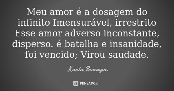 Meu amor é a dosagem do infinito Imensurável, irrestrito Esse amor adverso inconstante, disperso. é batalha e insanidade, foi vencido; Virou saudade.... Frase de Karla Buarque.