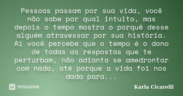 Pessoas passam por sua vida, você não sabe por qual intuito, mas depois o tempo mostra o porquê desse alguém atravessar por sua história. Aí você percebe que o ... Frase de Karla Cicarelli.