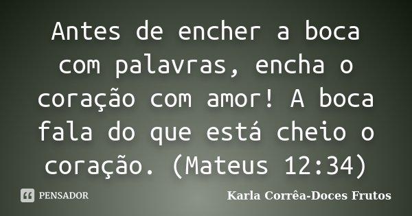 Antes de encher a boca com palavras, encha o coração com amor! A boca fala do que está cheio o coração. (Mateus 12:34)... Frase de Karla Corrêa-Doces Frutos.