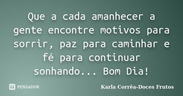 Que a cada amanhecer a gente encontre motivos para sorrir, paz para caminhar e fé para continuar sonhando... Bom Dia!... Frase de Karla Corrêa-Doces Frutos.