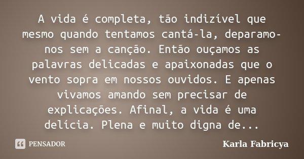 A vida é completa, tão indizível que mesmo quando tentamos cantá-la, deparamo-nos sem a canção. Então ouçamos as palavras delicadas e apaixonadas que o vento so... Frase de Karla Fabricya.