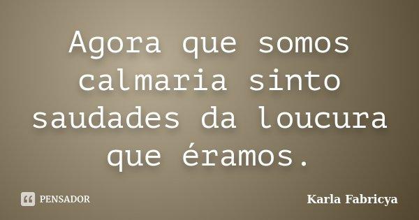 Agora que somos calmaria sinto saudades da loucura que éramos.... Frase de Karla Fabricya.