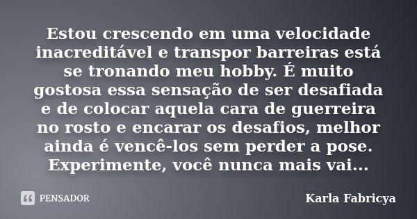 Estou crescendo em uma velocidade inacreditável e transpor barreiras está se tronando meu hobby. É muito gostosa essa sensação de ser desafiada e de colocar aqu... Frase de Karla Fabricya.