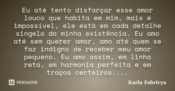 Eu até tento disfarçar esse amor louco que habita em mim, mais é impossível, ele está em cada detalhe singelo da minha existência. Eu amo até sem querer amar, a... Frase de Karla Fabricya.