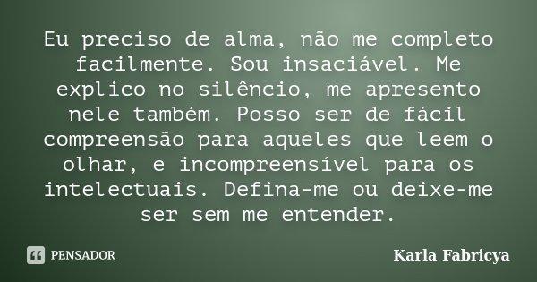 Eu preciso de alma, não me completo facilmente. Sou insaciável. Me explico no silêncio, me apresento nele também. Posso ser de fácil compreensão para aqueles qu... Frase de Karla Fabricya.