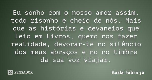 Eu sonho com o nosso amor assim, todo risonho e cheio de nós. Mais que as histórias e devaneios que leio em livros, quero nos fazer realidade, devorar-te no sil... Frase de Karla Fabricya.