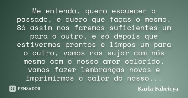 Me entenda, quero esquecer o passado, e quero que faças o mesmo. Só assim nos faremos suficientes um para o outro, e só depois que estivermos prontos e limpos u... Frase de Karla Fabricya.