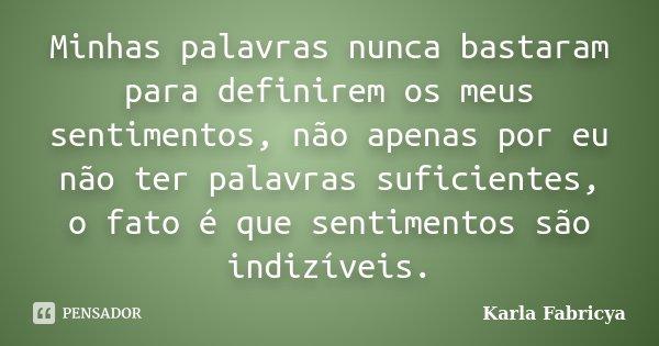 Minhas palavras nunca bastaram para definirem os meus sentimentos, não apenas por eu não ter palavras suficientes, o fato é que sentimentos são indizíveis.... Frase de Karla Fabricya.