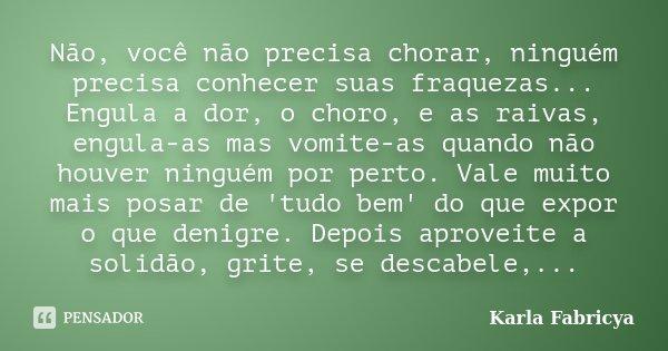Não, você não precisa chorar, ninguém precisa conhecer suas fraquezas... Engula a dor, o choro, e as raivas, engula-as mas vomite-as quando não houver ninguém p... Frase de Karla Fabricya.