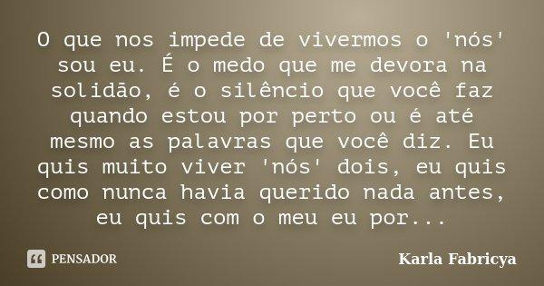 O que nos impede de vivermos o 'nós' sou eu. É o medo que me devora na solidão, é o silêncio que você faz quando estou por perto ou é até mesmo as palavras que ... Frase de Karla Fabricya.