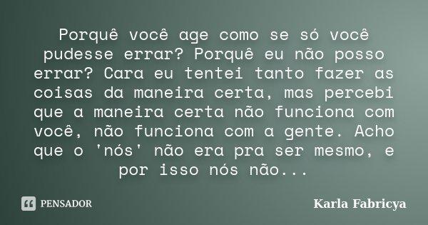 Porquê você age como se só você pudesse errar? Porquê eu não posso errar? Cara eu tentei tanto fazer as coisas da maneira certa, mas percebi que a maneira certa... Frase de Karla Fabricya.