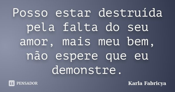 Posso estar destruída pela falta do seu amor, mais meu bem, não espere que eu demonstre.... Frase de Karla Fabricya.