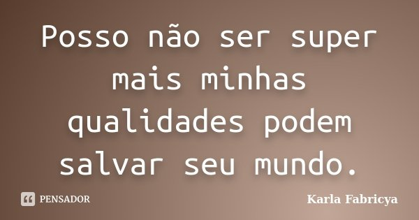 Posso não ser super mais minhas qualidades podem salvar seu mundo.... Frase de Karla Fabricya.