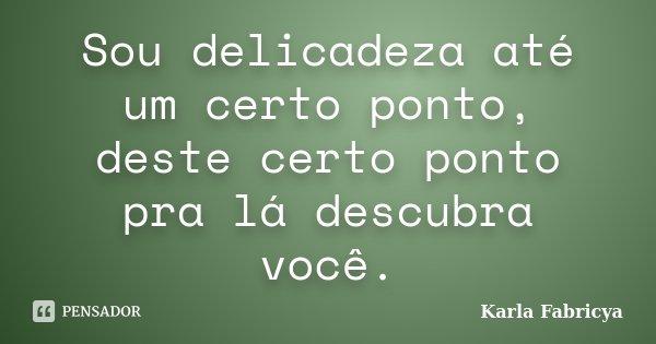 Sou delicadeza até um certo ponto, deste certo ponto pra lá descubra você.... Frase de Karla Fabricya.