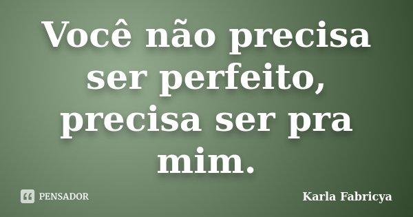 Você não precisa ser perfeito, precisa ser pra mim.... Frase de Karla Fabricya.