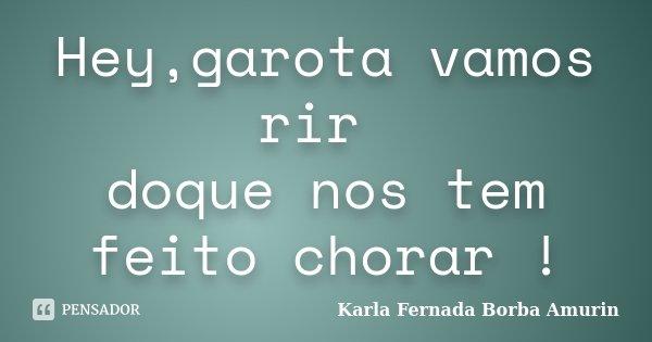 Hey,garota vamos rir doque nos tem feito chorar !... Frase de Karla Fernada Borba Amurin.