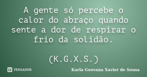 A gente só percebe o calor do abraço quando sente a dor de respirar o frio da solidão. (K.G.X.S.)... Frase de Karla Geovana Xavier de Sousa.