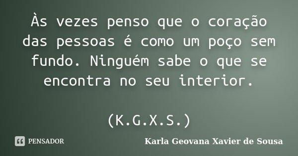 Às vezes penso que o coração das pessoas é como um poço sem fundo. Ninguém sabe o que se encontra no seu interior. (K.G.X.S.)... Frase de Karla Geovana Xavier de Sousa.