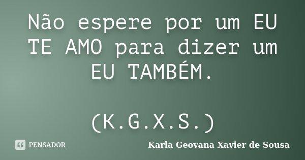 Não espere por um EU TE AMO para dizer um EU TAMBÉM. (K.G.X.S.)... Frase de Karla Geovana Xavier de Sousa.