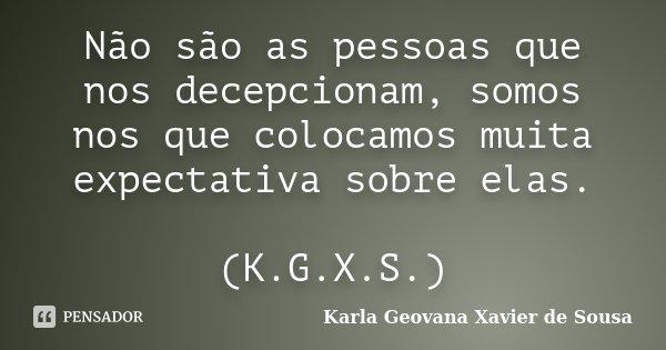 Não são as pessoas que nos decepcionam, somos nos que colocamos muita expectativa sobre elas. (K.G.X.S.)... Frase de Karla Geovana Xavier de Sousa.