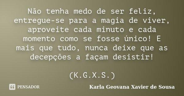 Não tenha medo de ser feliz, entregue-se para a magia de viver, aproveite cada minuto e cada momento como se fosse único! E mais que tudo, nunca deixe que as de... Frase de Karla Geovana Xavier de Sousa.