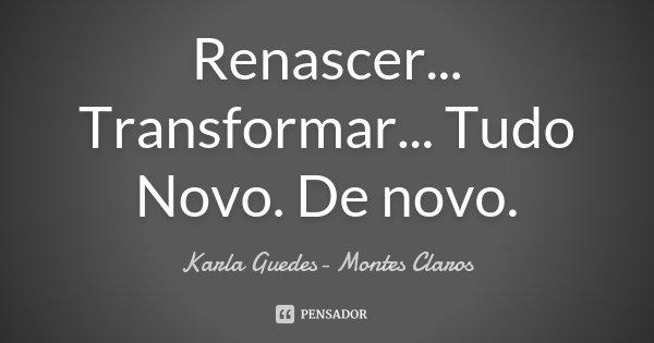 Renascer... Transformar... Tudo Novo. De novo.... Frase de Karla Guedes- Montes Claros.