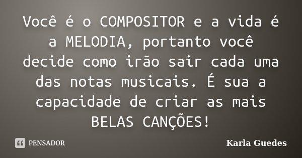 Você é o COMPOSITOR e a vida é a MELODIA, portanto você decide como irão sair cada uma das notas musicais. É sua a capacidade de criar as mais BELAS CANÇÕES!... Frase de Karla Guedes.