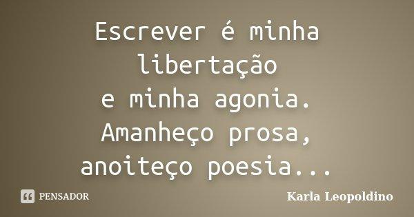 Escrever é minha libertação e minha agonia. Amanheço prosa, anoiteço poesia...... Frase de Karla Leopoldino.