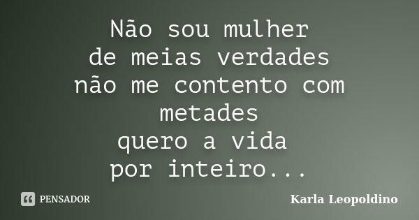 Não sou mulher de meias verdades não me contento com metades quero a vida por inteiro...... Frase de Karla Leopoldino.