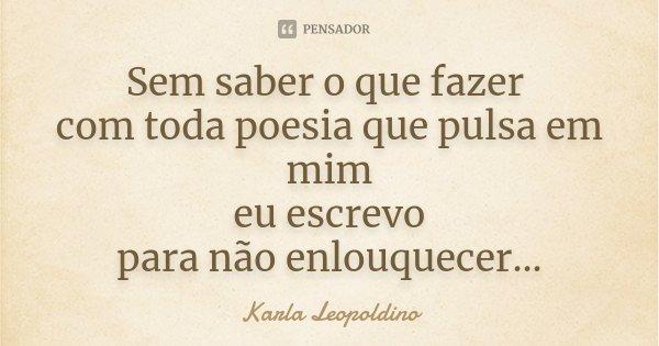 Sem saber o que fazer com toda poesia que pulsa em mim eu escrevo para não enlouquecer...... Frase de Karla Leopoldino.