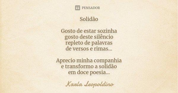 Solidão Gosto de estar sozinha gosto deste silêncio repleto de palavras de versos e rimas... Aprecio minha companhia e transformo a solidão em doce poesia...... Frase de Karla Leopoldino.