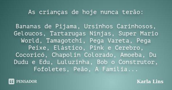 As crianças de hoje nunca terão: Bananas de Pijama, Ursinhos Carinhosos, Geloucos, Tartarugas Ninjas, Super Mario World, Tamagotchi, Pega Vareta, Pega Peixe, El... Frase de Karla Lins.