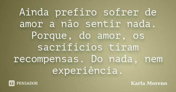Ainda prefiro sofrer de amor a não sentir nada. Porque, do amor, os sacrifícios tiram recompensas. Do nada, nem experiência.... Frase de Karla Moreno.