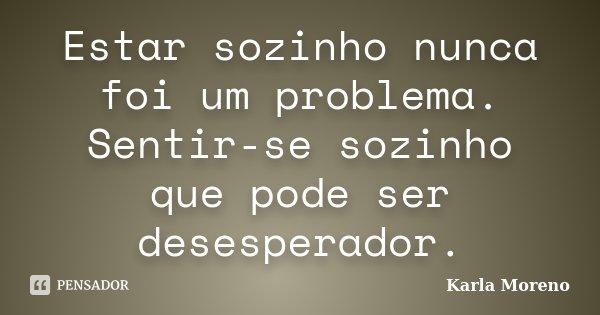 Estar sozinho nunca foi um problema. Sentir-se sozinho que pode ser desesperador.... Frase de Karla Moreno.