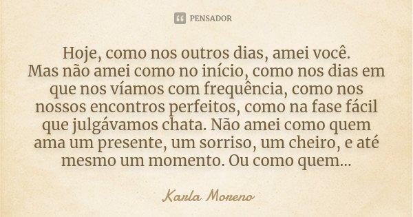 Hoje, como nos outros dias, amei você. Mas não amei como no início, como nos dias em que nos víamos com frequência, como nos nossos encontros perfeitos, como na... Frase de Karla Moreno.