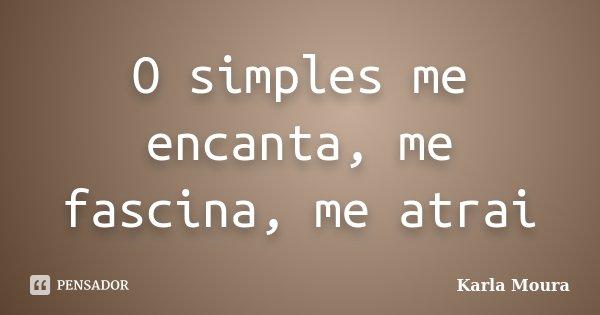 O Simples Me Encanta, Me Fascina, Me... Karla Moura