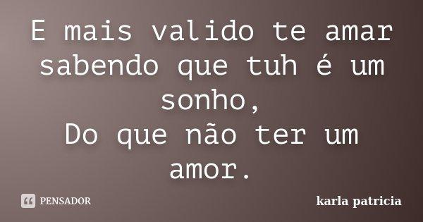 E mais valido te amar sabendo que tuh é um sonho, Do que não ter um amor.... Frase de karla patricia.