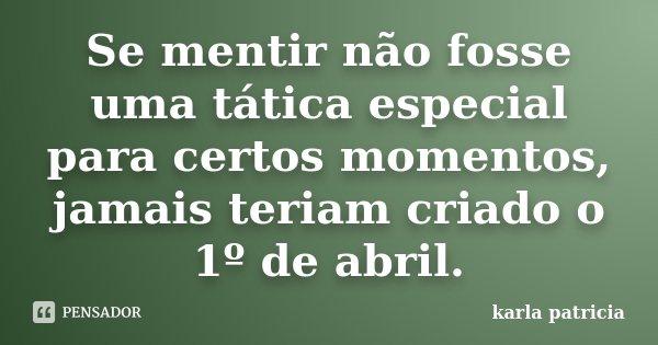 Se mentir não fosse uma tatica especial para certos momentos, jamais teriam criado o 1 de abril... Frase de karla patricia.