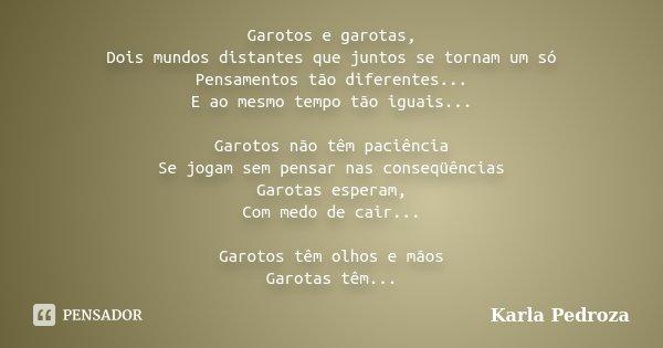 Garotos e garotas, Dois mundos distantes que juntos se tornam um só Pensamentos tão diferentes... E ao mesmo tempo tão iguais... Garotos não têm paciência Se jo... Frase de Karla Pedroza.
