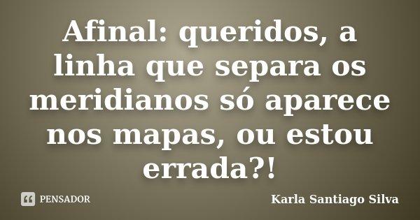 Afinal: queridos, a linha que separa os meridianos só aparece nos mapas, ou estou errada?!... Frase de Karla Santiago Silva.