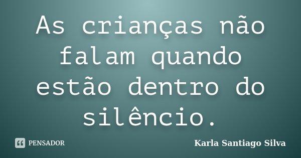As crianças não falam quando estão dentro do silêncio.... Frase de Karla Santiago Silva.