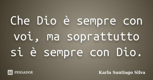 Che Dio è sempre con voi, ma soprattutto si è sempre con Dio.... Frase de Karla Santiago Silva.
