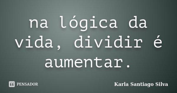 na lógica da vida, dividir é aumentar.... Frase de Karla Santiago Silva.